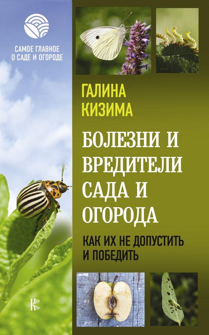 Кизима Г.А. - Болезни и вредители сада и огорода. Как их не допустить и победить обложка книги