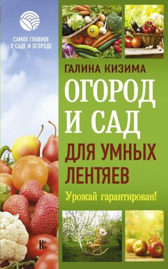 Кизима Г.А. - Огород и сад для умных лентяев. Урожай гарантирован! обложка книги