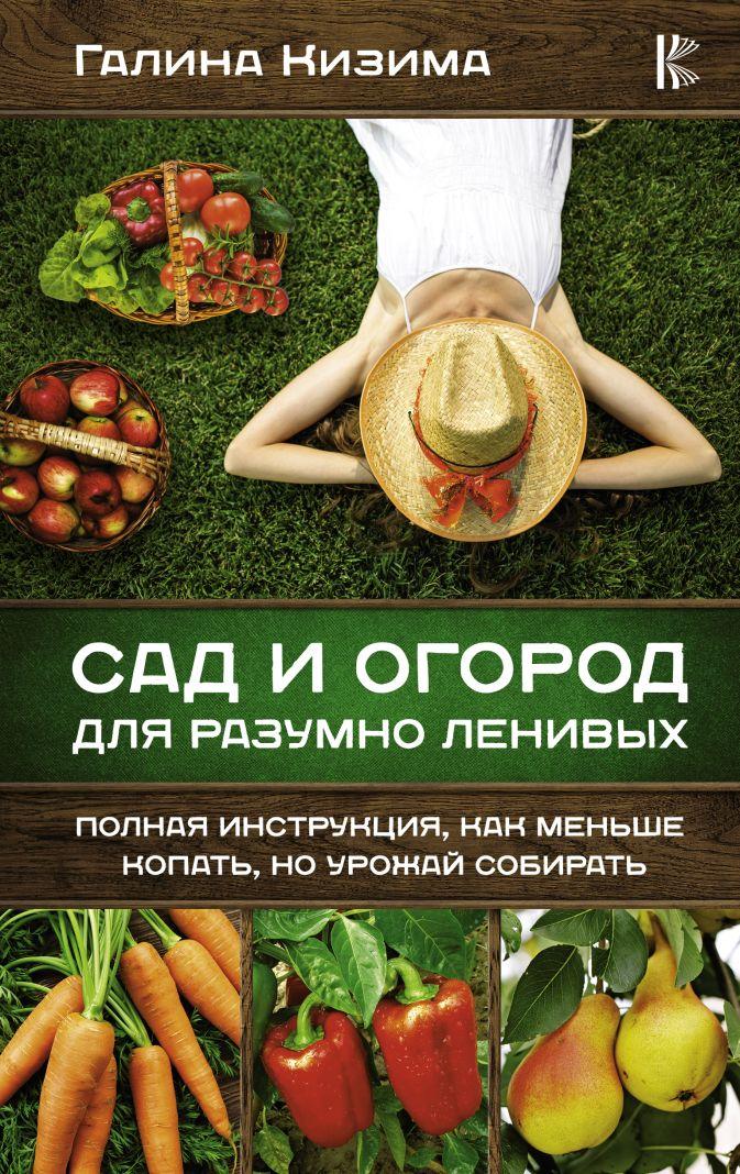 Кизима Г.А. - Сад и огород для разумно ленивых. Полная инструкция, как меньше копать, но урожай собирать обложка книги