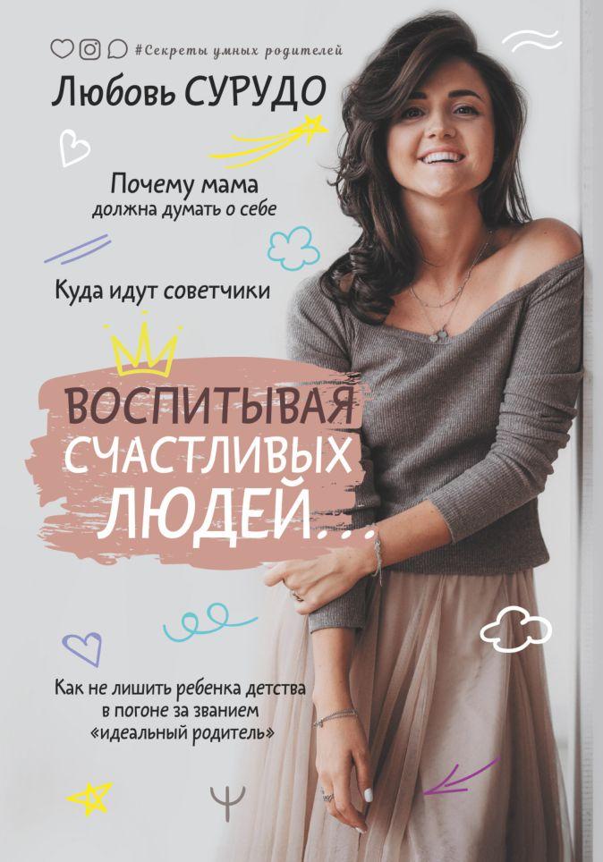 Любовь Сурудо - Воспитывая счастливых людей… Как не лишить ребенка детства в погоне за званием «идеальный родитель» обложка книги