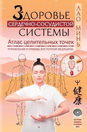 Лао Минь - Здоровье сердечно-сосудистой системы. Атлас целительных точек. Упражнения и приемы восточной медицины обложка книги