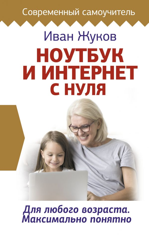 Фото - Жуков Иван Ноутбук и Интернет с нуля. Для любого возраста. Максимально понятно жуков и ноутбук и интернет с нуля для любого возраста максимально понятно
