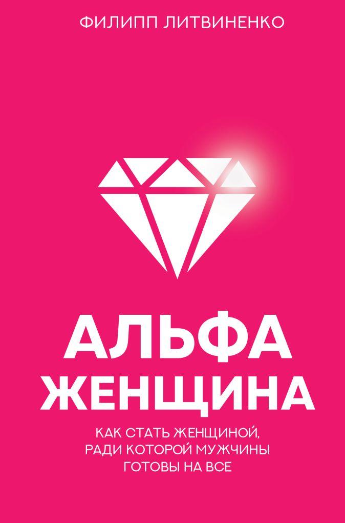 Литвиненко Ф.С. - Альфа-женщина. Как стать женщиной, ради которой мужчины готовы на все обложка книги
