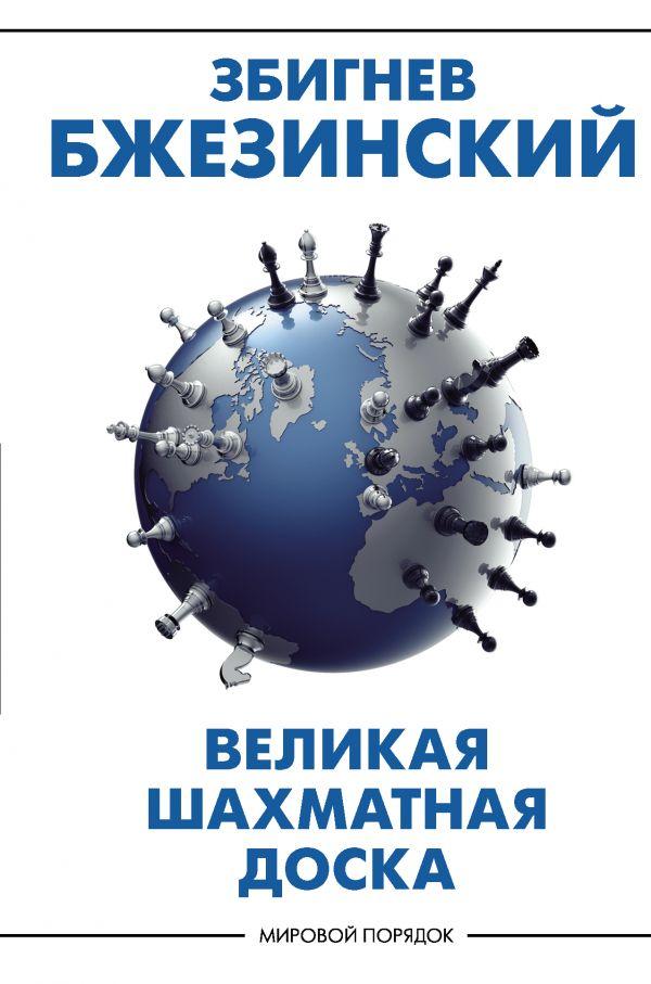 Бжезинский Збигнев Великая шахматная доска: господство Америки и его геостратегические императивы гати ч збиг стратегия и политика збигнева бжезинского