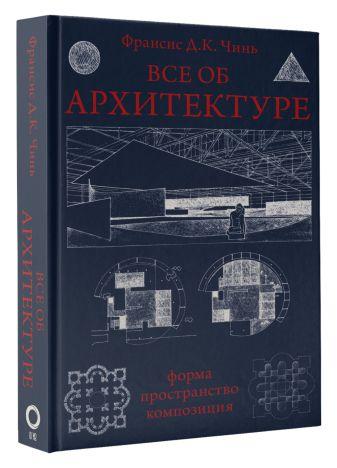 Франсис Д.К. Чинь - Все об архитектуре. Форма, пространство, композиция обложка книги