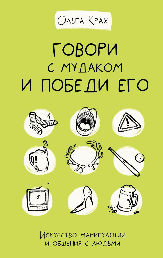 Крах Ольга - Говори с мудаком и победи его. Искусство манипуляции и общения с людьми обложка книги