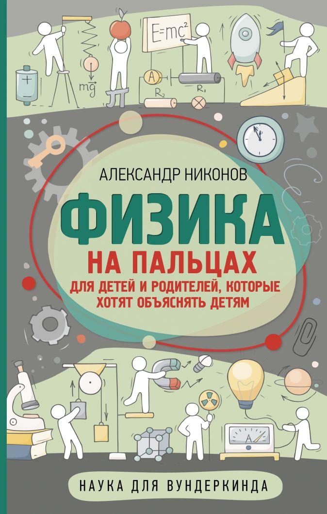 Никонов А.П. - Физика на пальцах. Для детей и родителей, которые хотят объяснять детям обложка книги