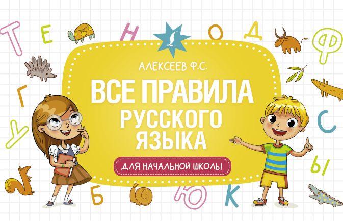 Ф. С. Алексеев - Все правила русского языка для начальной школы обложка книги