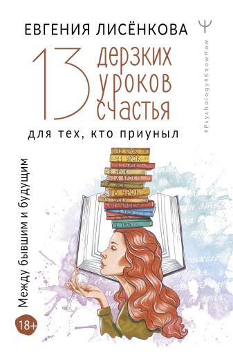Евгения Лисёнкова - 13 дерзких уроков счастья для тех, кто приуныл. Между бывшим и будущим обложка книги