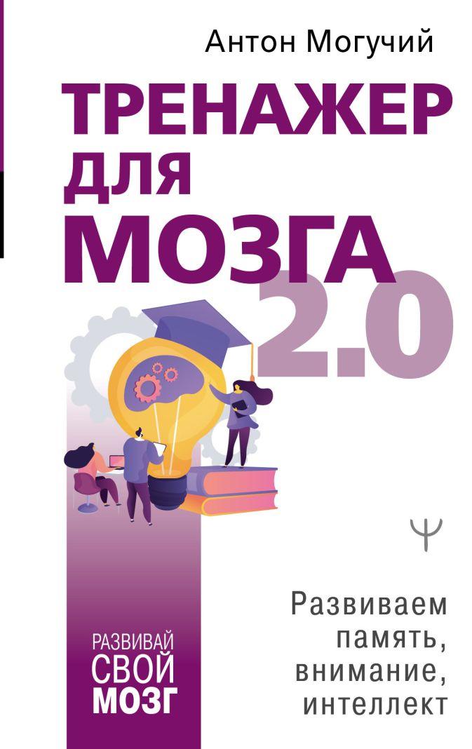 Антон Могучий - Тренажер для мозга 2.0. Развиваем память, внимание, интеллект обложка книги