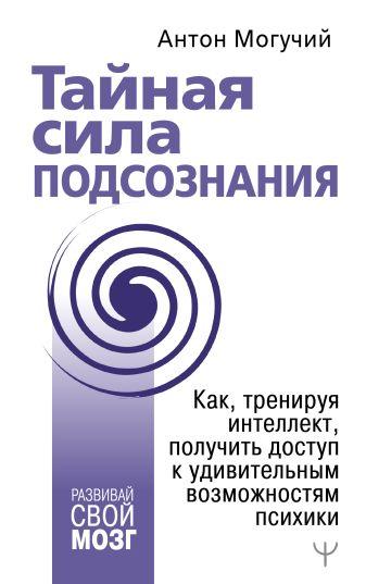 Антон Могучий - Тайная сила подсознания. Как, тренируя интеллект, получить доступ к удивительным возможностям психики обложка книги