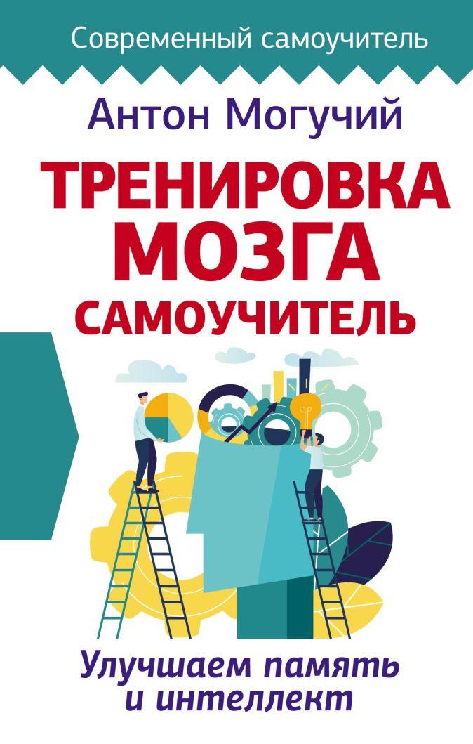 Антон Могучий - Тренировка мозга. Самоучитель обложка книги