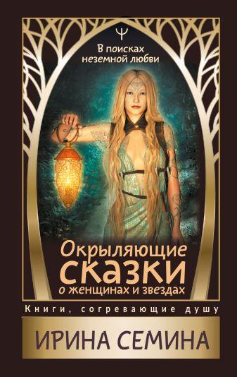 Ирина Семина - Окрыляющие сказки о женщинах и звездах. В поисках неземной любви обложка книги