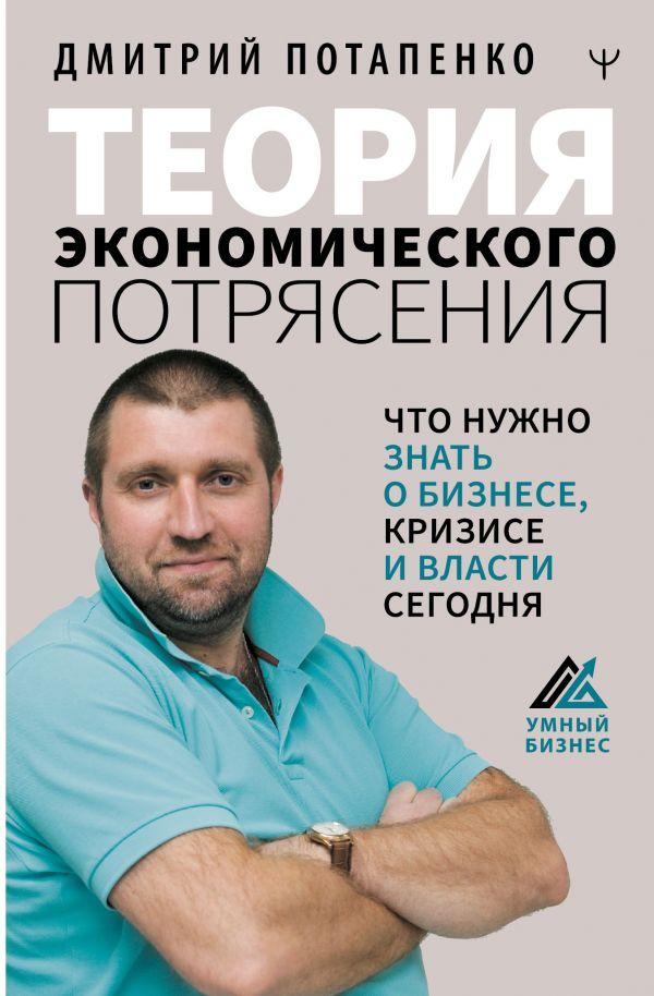 Потапенко Дмитрий Валерьевич Теория экономического потрясения. Что нужно знать о бизнесе, кризисе и власти сегодня