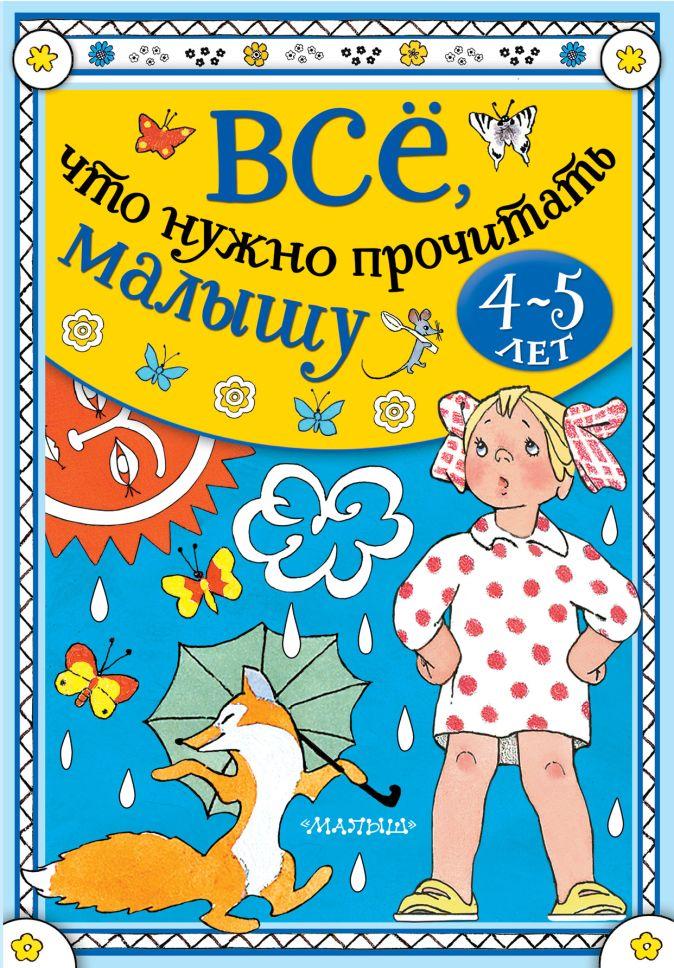 Маршак С.Я., Барто А.Л. , Бианки В.В. и др. - Всё, что нужно прочитать малышу в 4-5 лет обложка книги