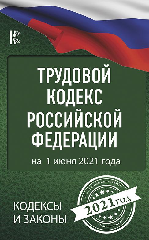 . Трудовой Кодекс Российской Федерации на 1 июня 2021 года