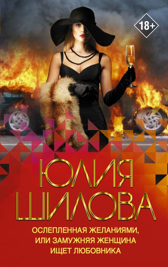 Юлия Шилова - Ослепленная желаниями, или Замужняя женщина ищет любовника обложка книги