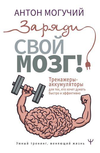 Антон Могучий - Заряди свой мозг! Тренажеры-аккумуляторы для тех, кто хочет думать быстро и эффективно обложка книги