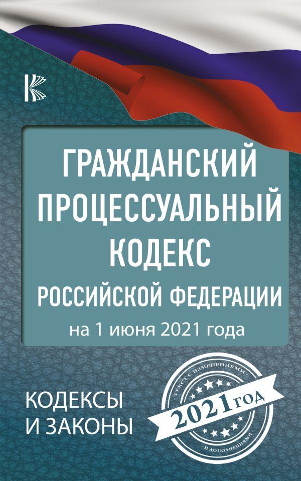 . Гражданский процессуальный Кодекс Российской Федерации на 1 июня 2021 года