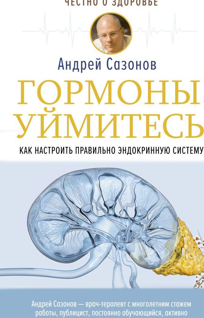 Сазонов Андрей - Гормоны, уймитесь! Как настроить правильно эндокринную систему обложка книги