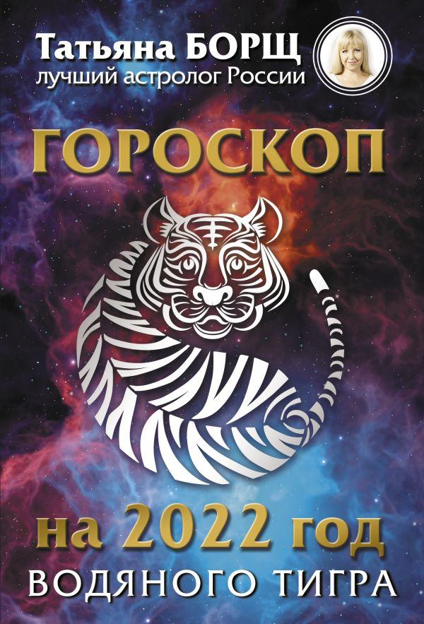 Борщ Татьяна Гороскоп на 2022: год Водяного Тигра татьяна борщ рыбы гороскоп на 2018 год