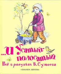 ...и Усатый-полосатый. Все в рисунках В. Сутеева Сутеев В.Г.