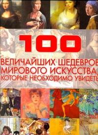 100 величайших шедевров мирового искусства, которые необходимо увидеть Жабцев В.М.