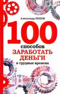 Попов А. - 100 способов заработать деньги в трудные времена обложка книги