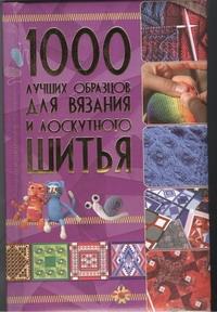 . 1000 лучших образцов для вязания и лоскутного шитья