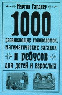 1000 развивающих головоломок, математических загадок и ребусов для детей и взрос Гарднер М.