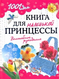 . 1001 идея. Книга для маленькой принцессы. Волшебное рукоделие ISBN: 978-5-7797-1430-3 обучающая книга азбукварик секреты маленькой принцессы 9785402000568