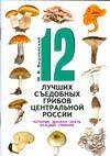 Вишневский М.В. - 12 лучших съедобных грибов Центральной России, которые должен знать каждый грибн' обложка книги