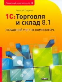 1С: Торговля и склад 8.1. Складской учет на компьютере Гладкий А.А.