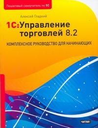 1С: Управление торговлей 8.2. Комплексное руководство для начинающих Гладкий А.А.