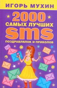 2000 самых лучших SMS-поздравлялок и приколов Мухин И.
