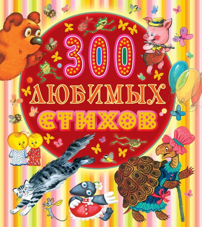 300 любимых стихов Маршак С.Я.,Чуковский К.И., Заходер Б.В, Барто А.Л. и др.