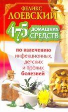 Лоевский Феликс - 475 домашних средств по излечению инфекционных, детских и прочих болезней' обложка книги