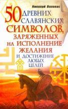 Волопас Николай - 50 древних славянских символов, заряженных на исполнение желания и достижение лю' обложка книги