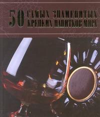 50 самых знаменитых крепких напитков мира Ермакович Д.И.