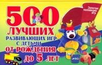 500 лучших развивающих игр с детьми от рождения до 5 лет Павлычева Н.В.