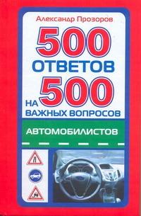 500 ответов на 500 самых важных вопросов автомобилистов Прозоров А.Д.
