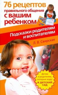 76 рецептов правильного общения с вашим ребенком. Подсказки родителям и воспитат Свирская Л.В.