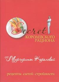 Королева М. - Secret Королевского рациона от Маргариты Королевой : рецепты сытой стройности обложка книги