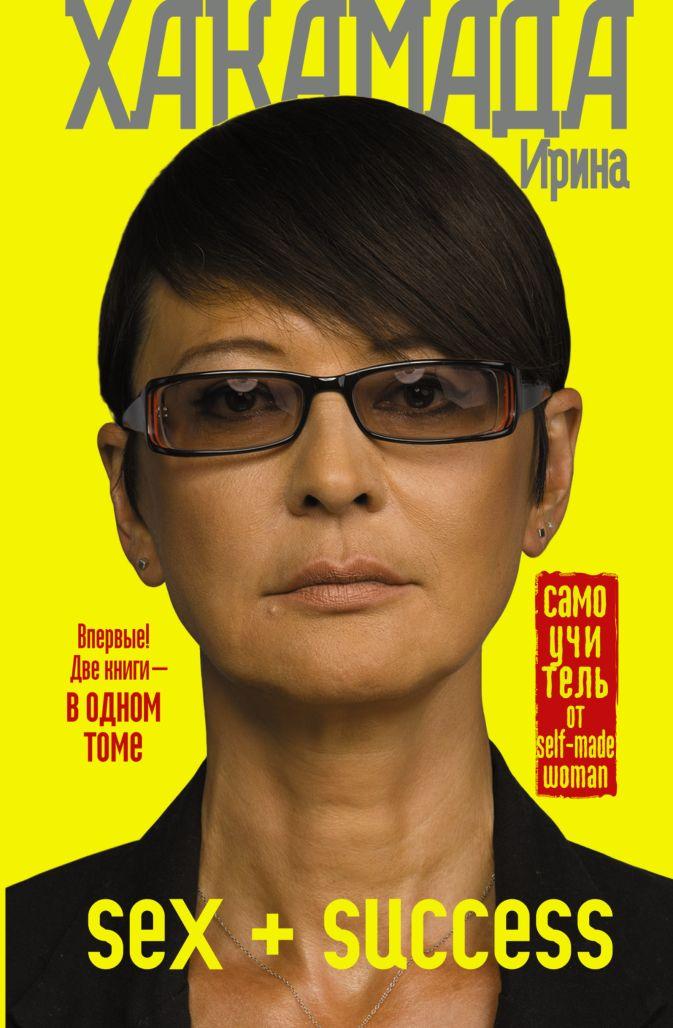 Хакамада Ирина - SEX + SUCCESS. Самоучитель от self-made woman обложка книги