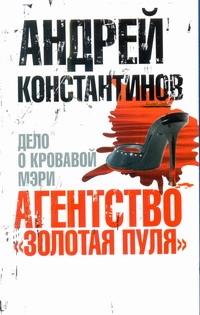 """Агентство """"Золотая пуля""""-2. Дело о кровавой Мэри Константинов А.Д."""