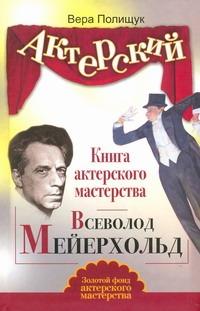 Актерский тренинг. Книга актерского мастерства. Всеволод Мейерхольд Полищук Вера