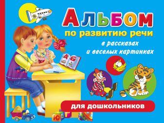 Новиковская О.А. - Альбом по развитию речи для дошкольников в рассказах и веселых картинках обложка книги