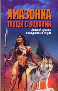Амазонка.Танцы с волками.Женский архетип в преданиях и мифах. Надеждина В.