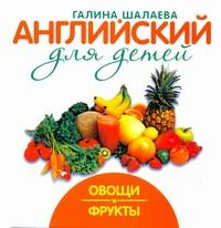 Английский для детей. Овощи и фрукты Шалаева Г.П.