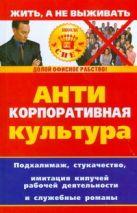 Лапина Дарья - Антикорпоративная культура: подхалимаж, стукачество, имитация кипучей рабочей де' обложка книги